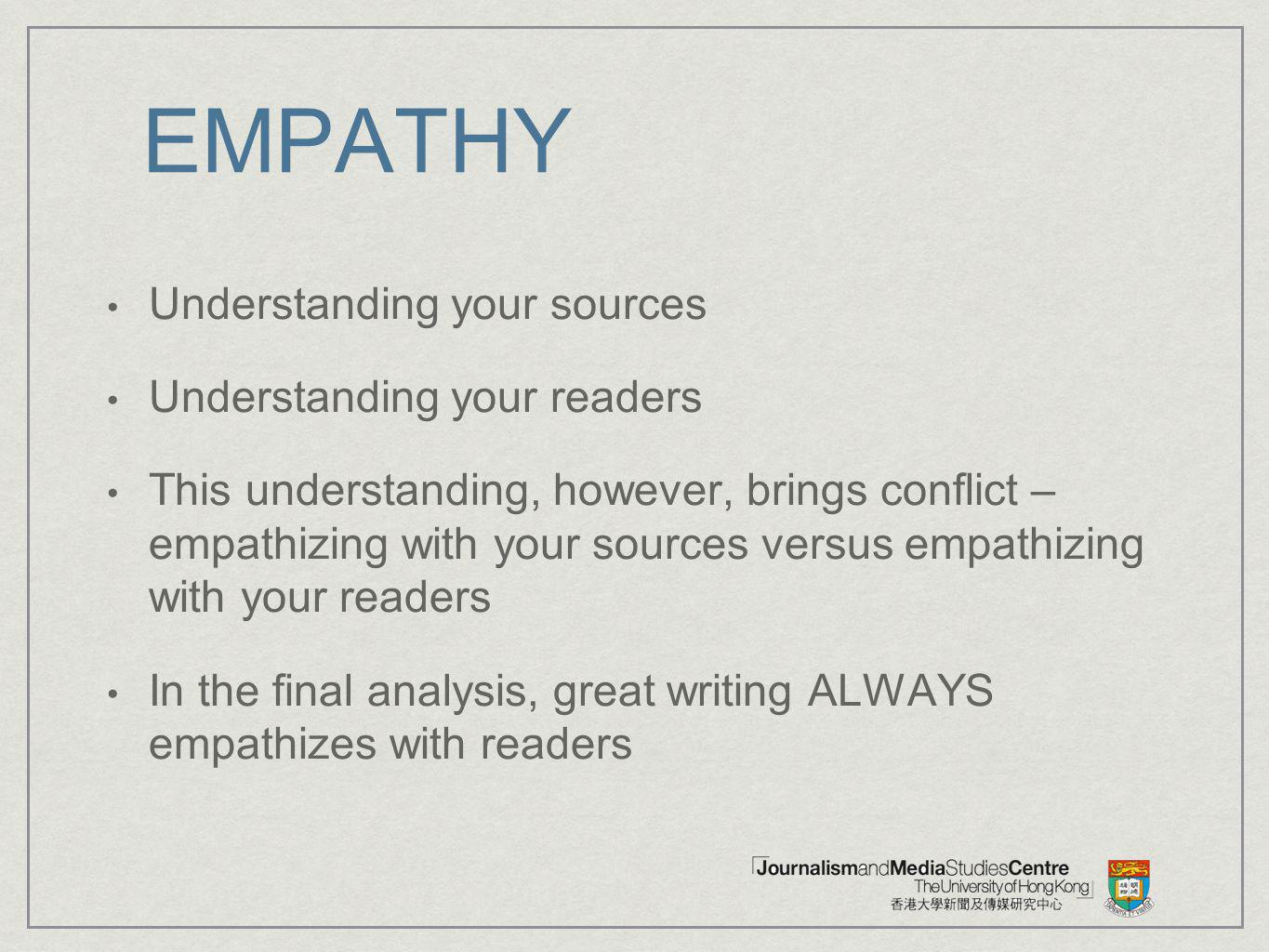 EMPATHY Understanding your sources Understanding your readers This understanding, however, brings conflict – empathizing with your sources versus empa