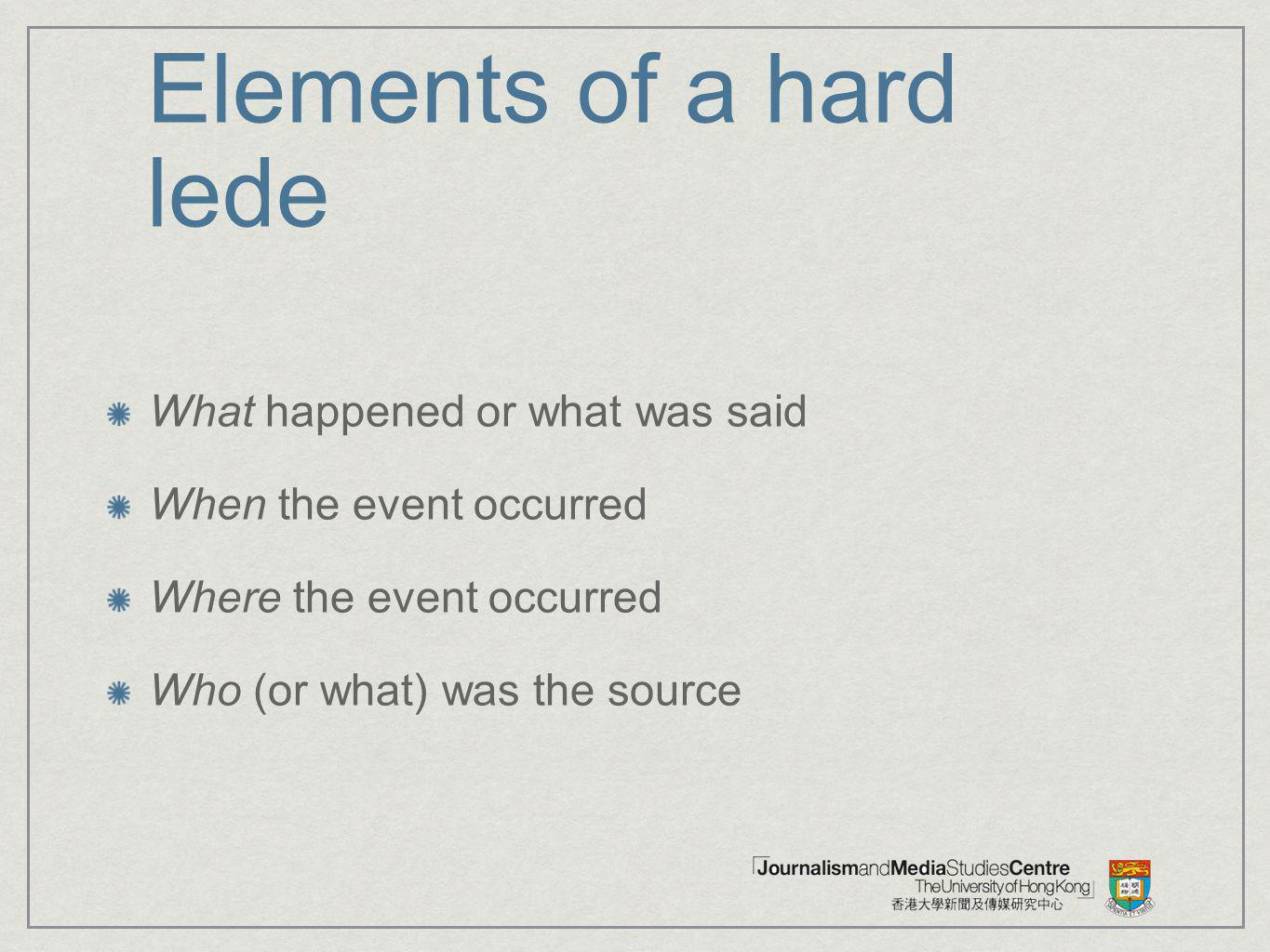 Elements of a hard lede What happened or what was said When the event occurred Where the event occurred Who (or what) was the source