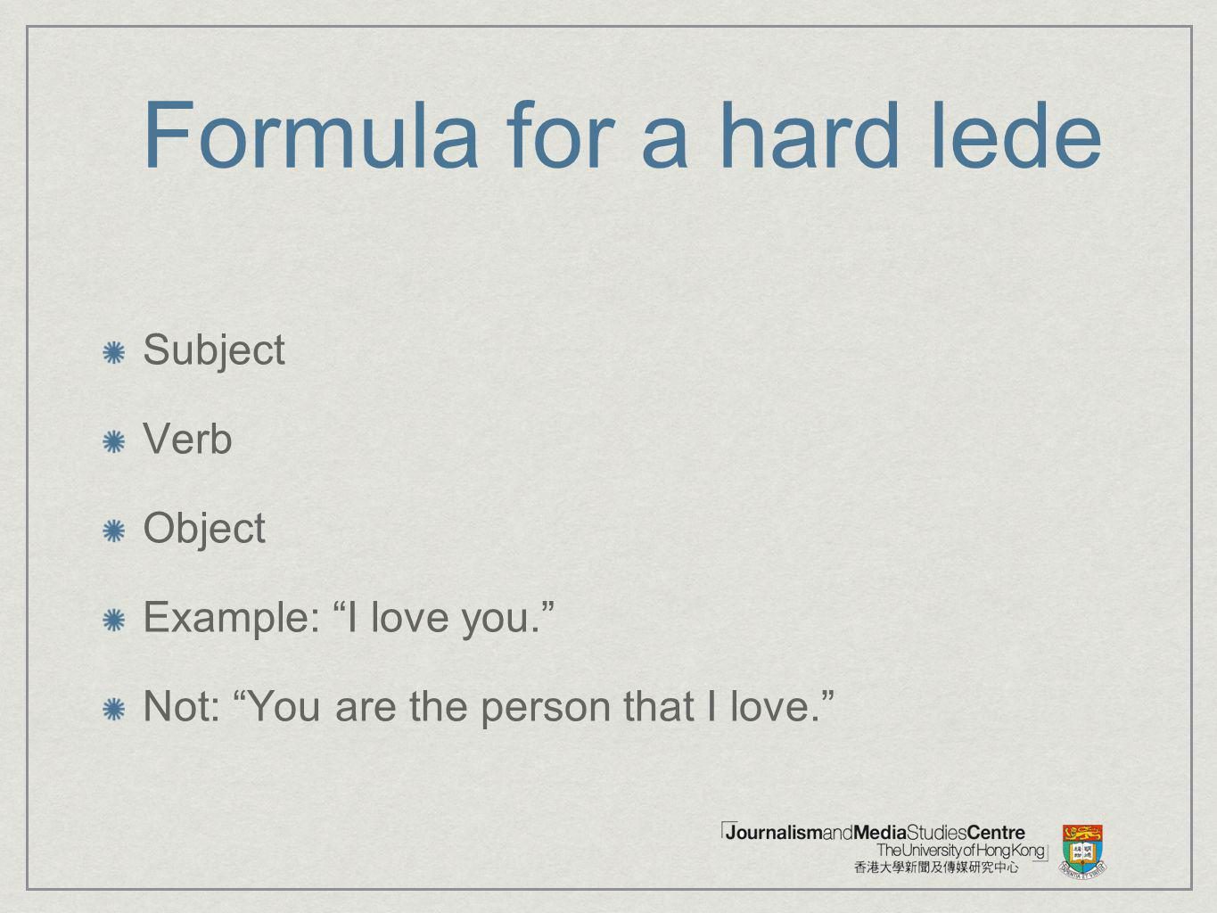 Formula for a hard lede Subject Verb Object Example: I love you. Not: You are the person that I love.