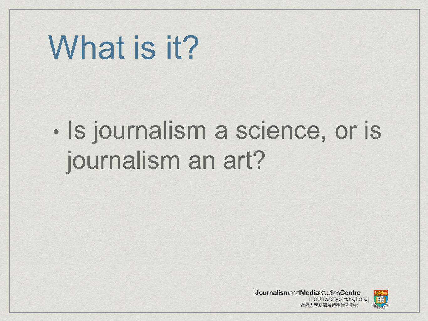 What is it? Is journalism a science, or is journalism an art?