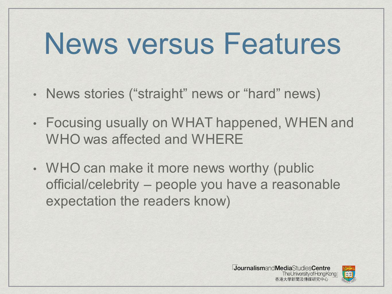 News versus Features News stories (straight news or hard news) Focusing usually on WHAT happened, WHEN and WHO was affected and WHERE WHO can make it