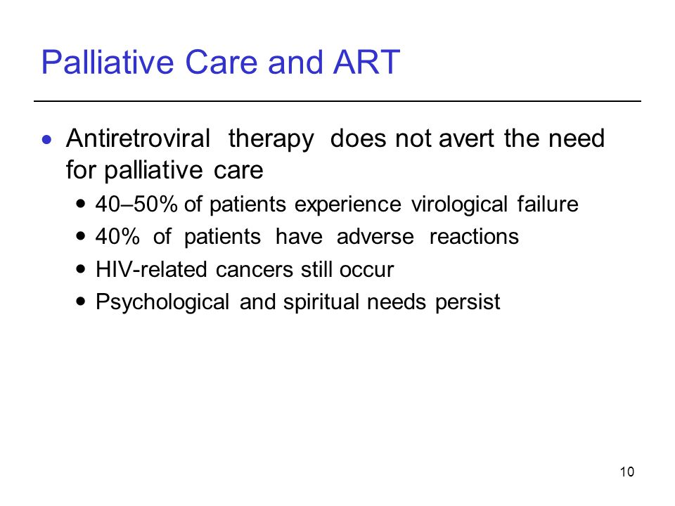 10 Palliative Care and ART Antiretroviral therapy does not avert the need for palliative care 40–50% of patients experience virological failure 40% of