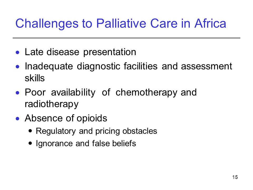 15 Challenges to Palliative Care in Africa Late disease presentation Inadequate diagnostic facilities and assessment skills Poor availability of chemotherapy and radiotherapy Absence of opioids Regulatory and pricing obstacles Ignorance and false beliefs