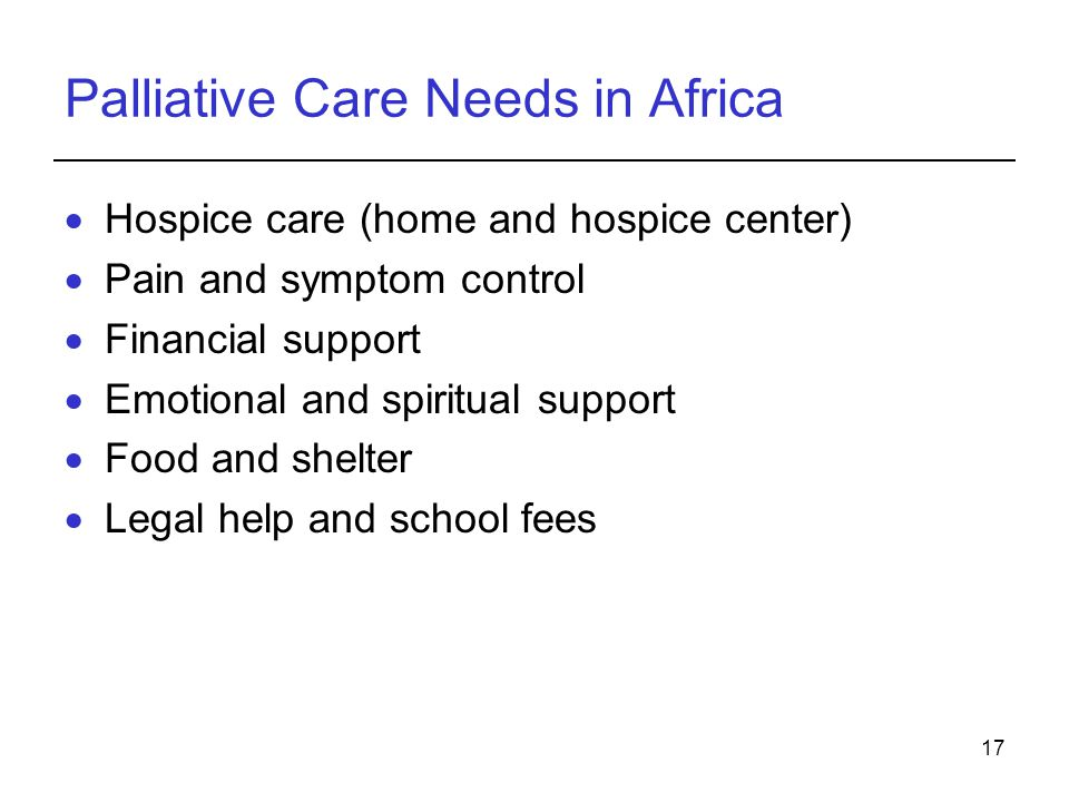17 Palliative Care Needs in Africa Hospice care (home and hospice center) Pain and symptom control Financial support Emotional and spiritual support Food and shelter Legal help and school fees