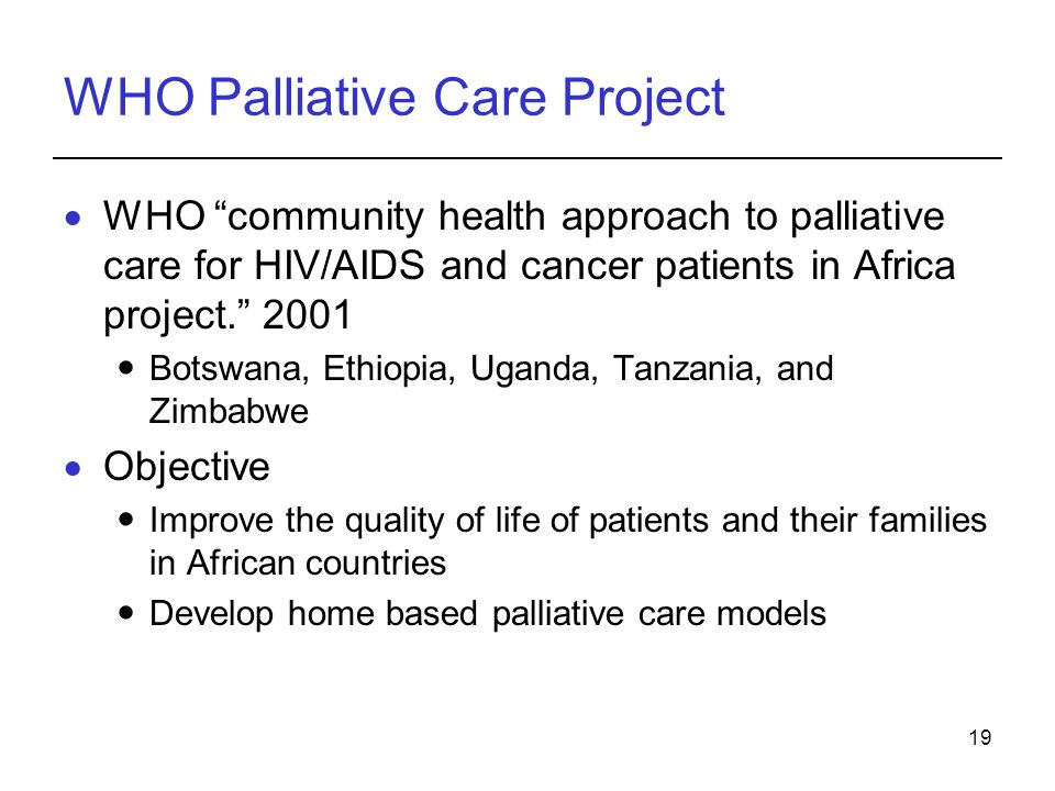 19 WHO Palliative Care Project WHO community health approach to palliative care for HIV/AIDS and cancer patients in Africa project. 2001 Botswana, Eth