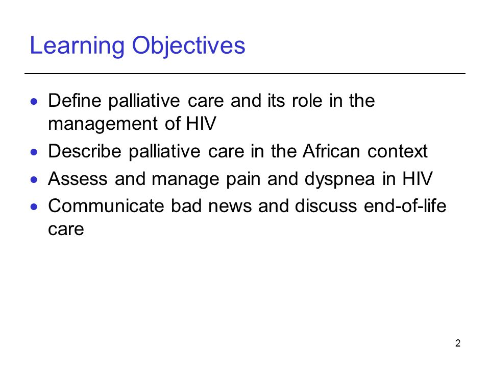 2 Learning Objectives Define palliative care and its role in the management of HIV Describe palliative care in the African context Assess and manage pain and dyspnea in HIV Communicate bad news and discuss end-of-life care