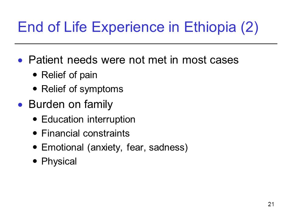 21 End of Life Experience in Ethiopia (2) Patient needs were not met in most cases Relief of pain Relief of symptoms Burden on family Education interr