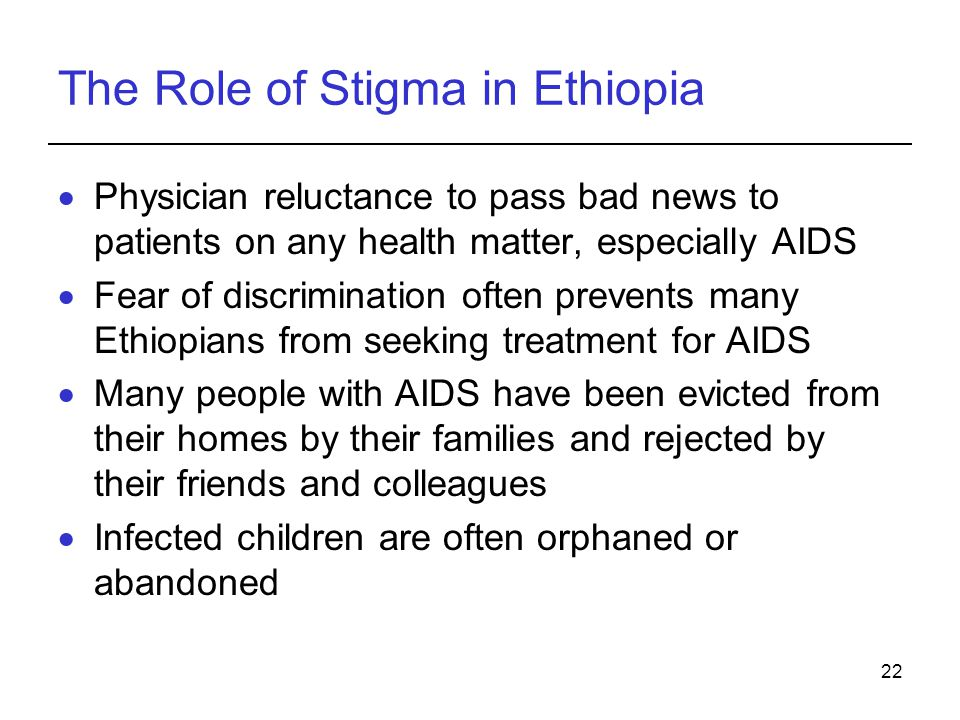 22 The Role of Stigma in Ethiopia Physician reluctance to pass bad news to patients on any health matter, especially AIDS Fear of discrimination often prevents many Ethiopians from seeking treatment for AIDS Many people with AIDS have been evicted from their homes by their families and rejected by their friends and colleagues Infected children are often orphaned or abandoned