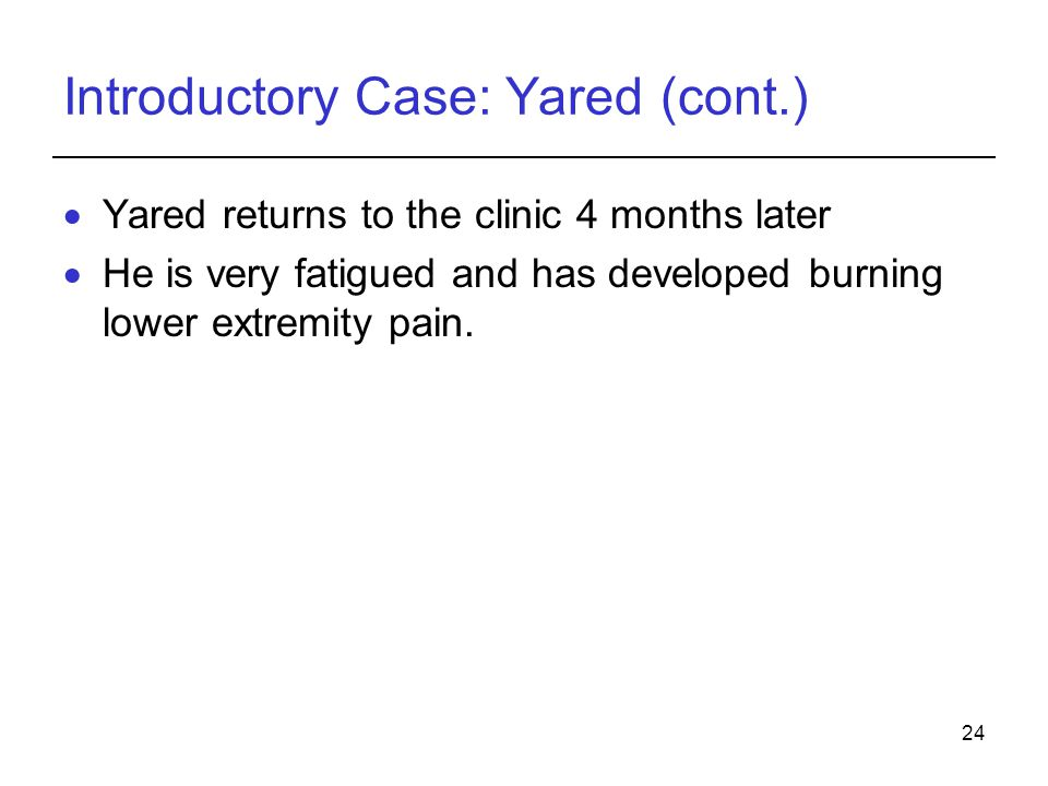 24 Introductory Case: Yared (cont.) Yared returns to the clinic 4 months later He is very fatigued and has developed burning lower extremity pain.