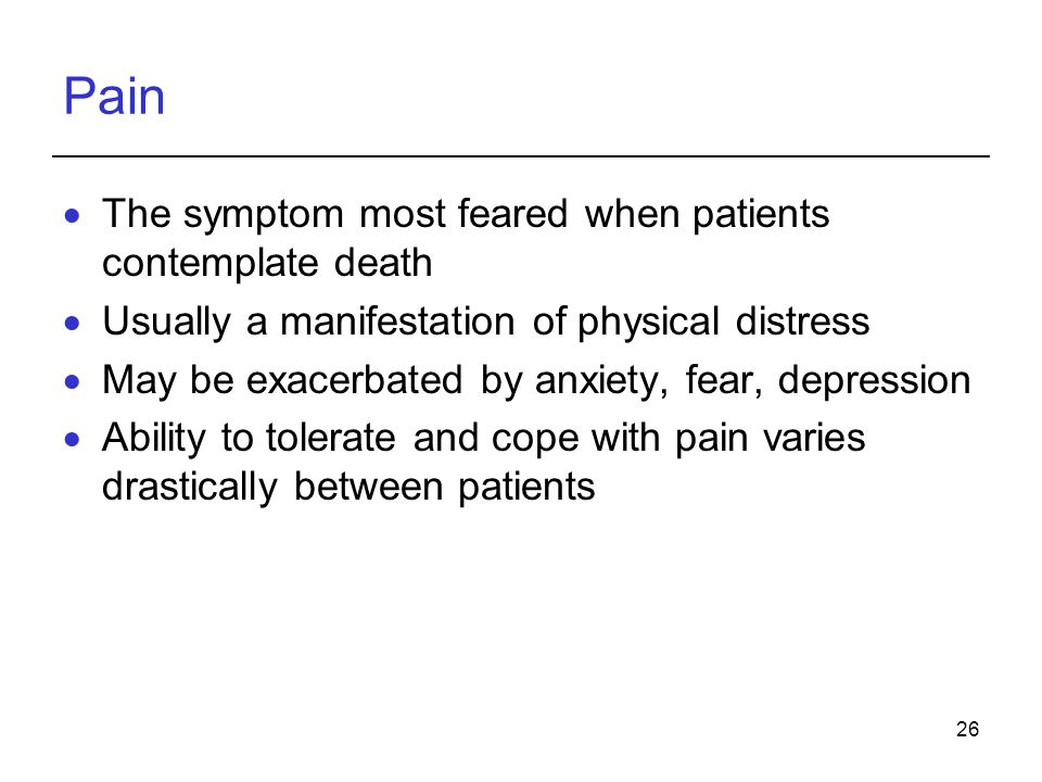 26 Pain The symptom most feared when patients contemplate death Usually a manifestation of physical distress May be exacerbated by anxiety, fear, depression Ability to tolerate and cope with pain varies drastically between patients