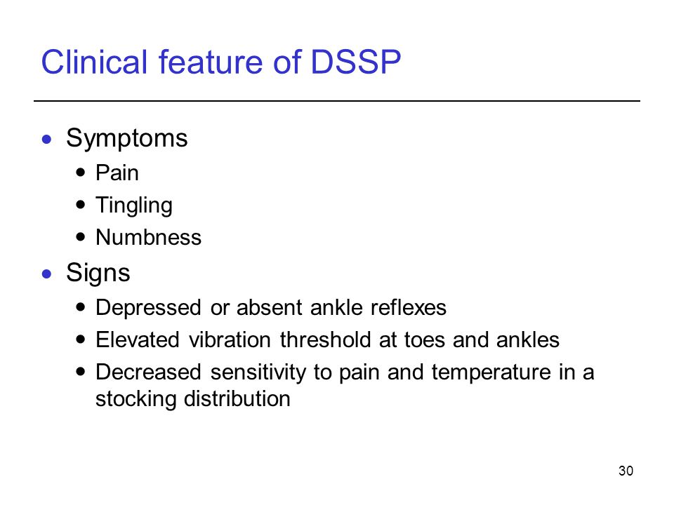 30 Clinical feature of DSSP Symptoms Pain Tingling Numbness Signs Depressed or absent ankle reflexes Elevated vibration threshold at toes and ankles D