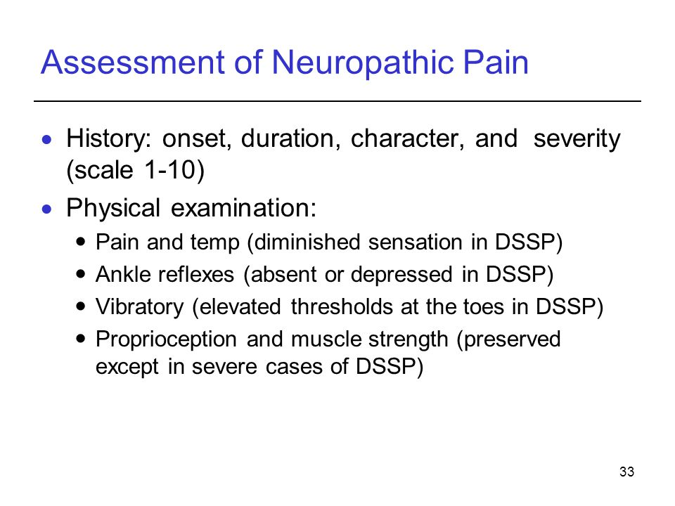 33 Assessment of Neuropathic Pain History: onset, duration, character, and severity (scale 1-10) Physical examination: Pain and temp (diminished sensa