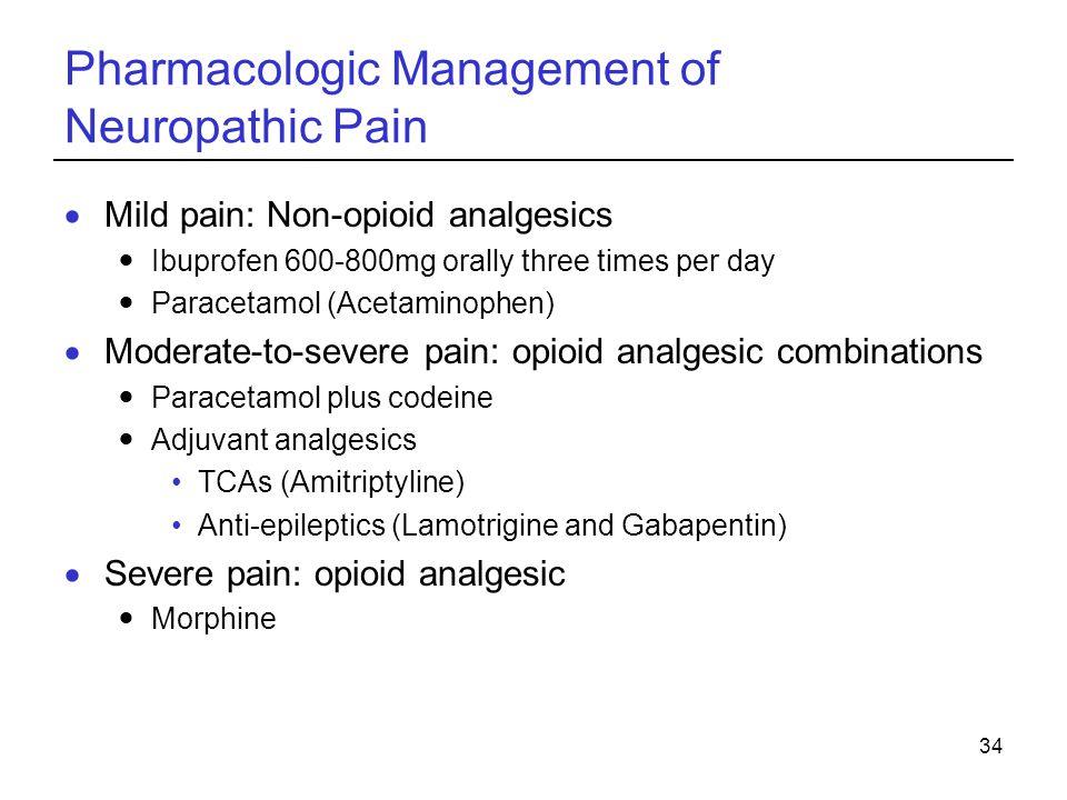 34 Pharmacologic Management of Neuropathic Pain Mild pain: Non-opioid analgesics Ibuprofen 600-800mg orally three times per day Paracetamol (Acetaminophen) Moderate-to-severe pain: opioid analgesic combinations Paracetamol plus codeine Adjuvant analgesics TCAs (Amitriptyline) Anti-epileptics (Lamotrigine and Gabapentin) Severe pain: opioid analgesic Morphine