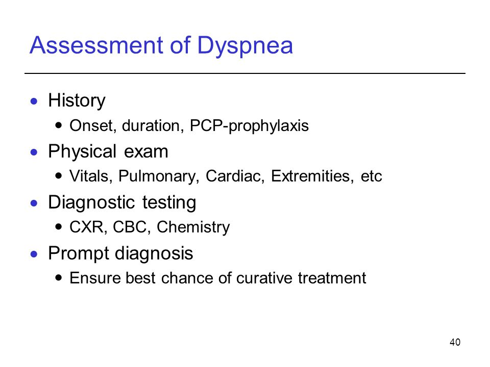40 Assessment of Dyspnea History Onset, duration, PCP-prophylaxis Physical exam Vitals, Pulmonary, Cardiac, Extremities, etc Diagnostic testing CXR, C