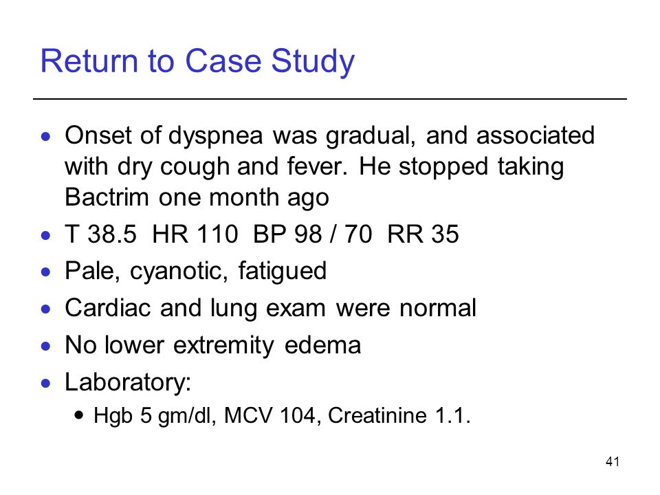 41 Return to Case Study Onset of dyspnea was gradual, and associated with dry cough and fever. He stopped taking Bactrim one month ago T 38.5 HR 110 B