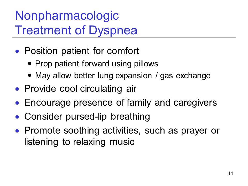 44 Nonpharmacologic Treatment of Dyspnea Position patient for comfort Prop patient forward using pillows May allow better lung expansion / gas exchang