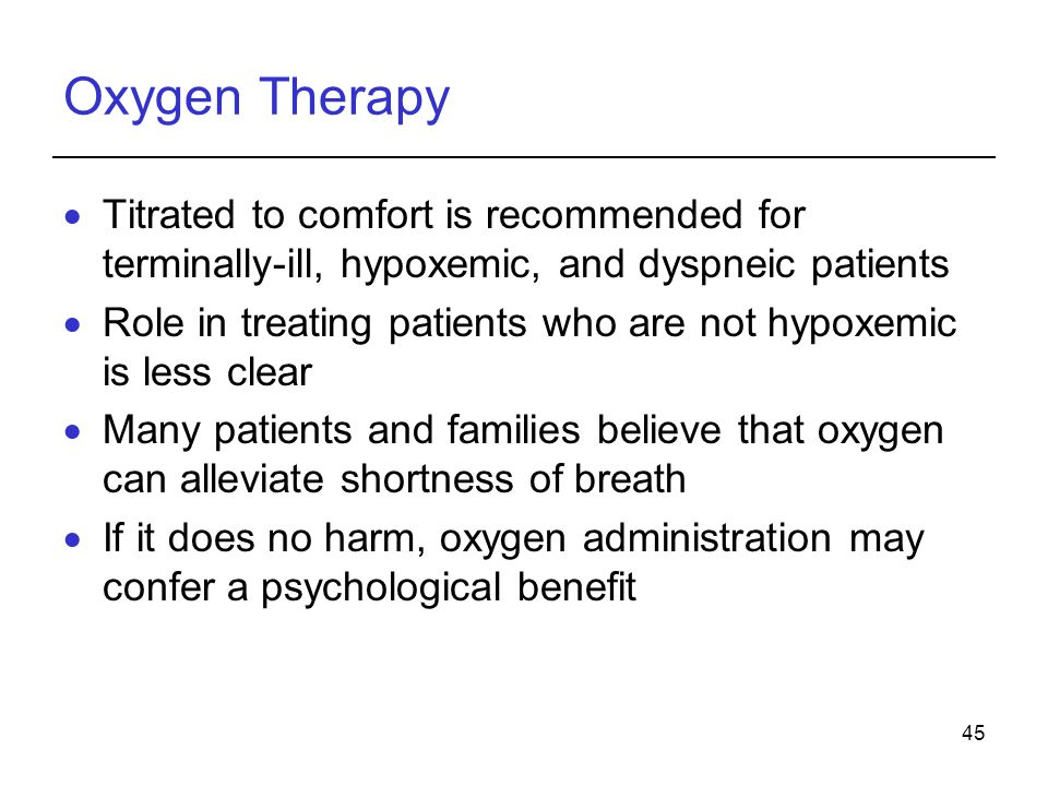 45 Oxygen Therapy Titrated to comfort is recommended for terminally-ill, hypoxemic, and dyspneic patients Role in treating patients who are not hypoxe