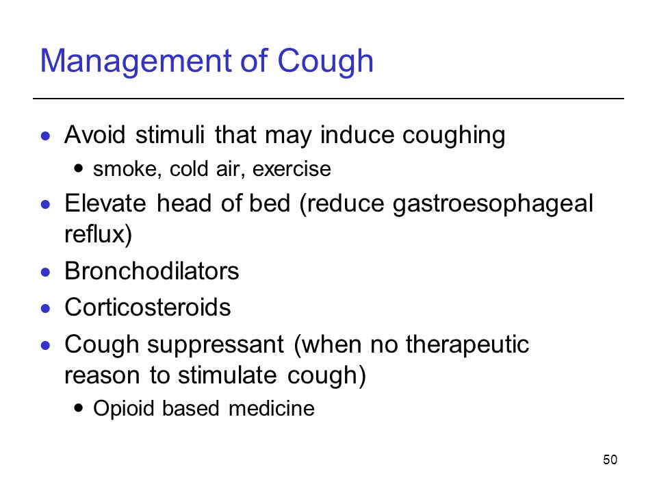50 Management of Cough Avoid stimuli that may induce coughing smoke, cold air, exercise Elevate head of bed (reduce gastroesophageal reflux) Bronchodilators Corticosteroids Cough suppressant (when no therapeutic reason to stimulate cough) Opioid based medicine
