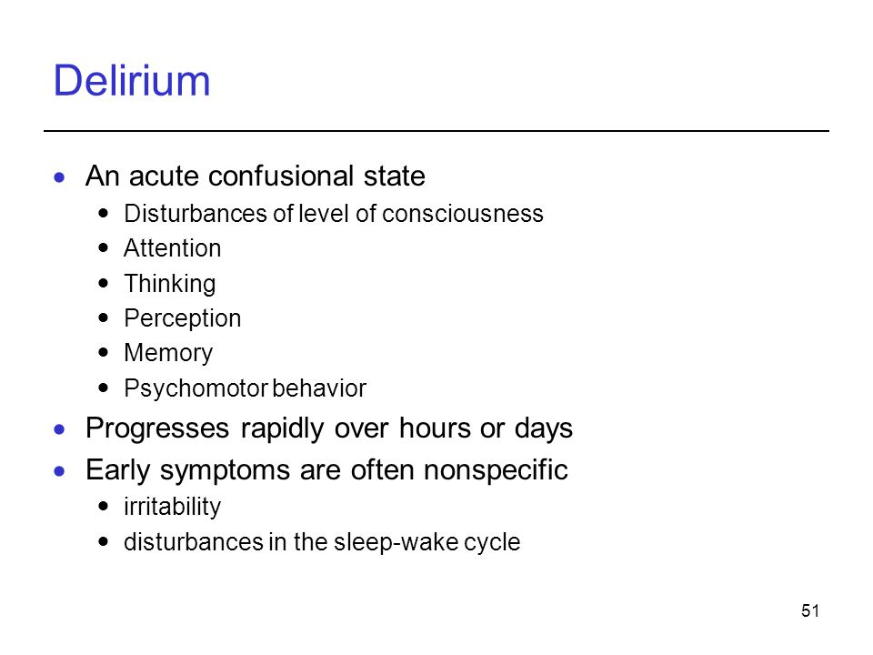 51 Delirium An acute confusional state Disturbances of level of consciousness Attention Thinking Perception Memory Psychomotor behavior Progresses rapidly over hours or days Early symptoms are often nonspecific irritability disturbances in the sleep-wake cycle