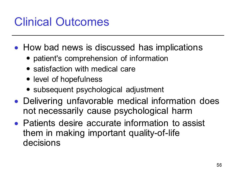 56 Clinical Outcomes How bad news is discussed has implications patient s comprehension of information satisfaction with medical care level of hopefulness subsequent psychological adjustment Delivering unfavorable medical information does not necessarily cause psychological harm Patients desire accurate information to assist them in making important quality-of-life decisions