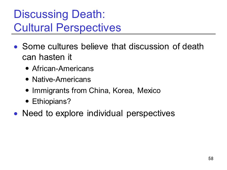 58 Discussing Death: Cultural Perspectives Some cultures believe that discussion of death can hasten it African-Americans Native-Americans Immigrants