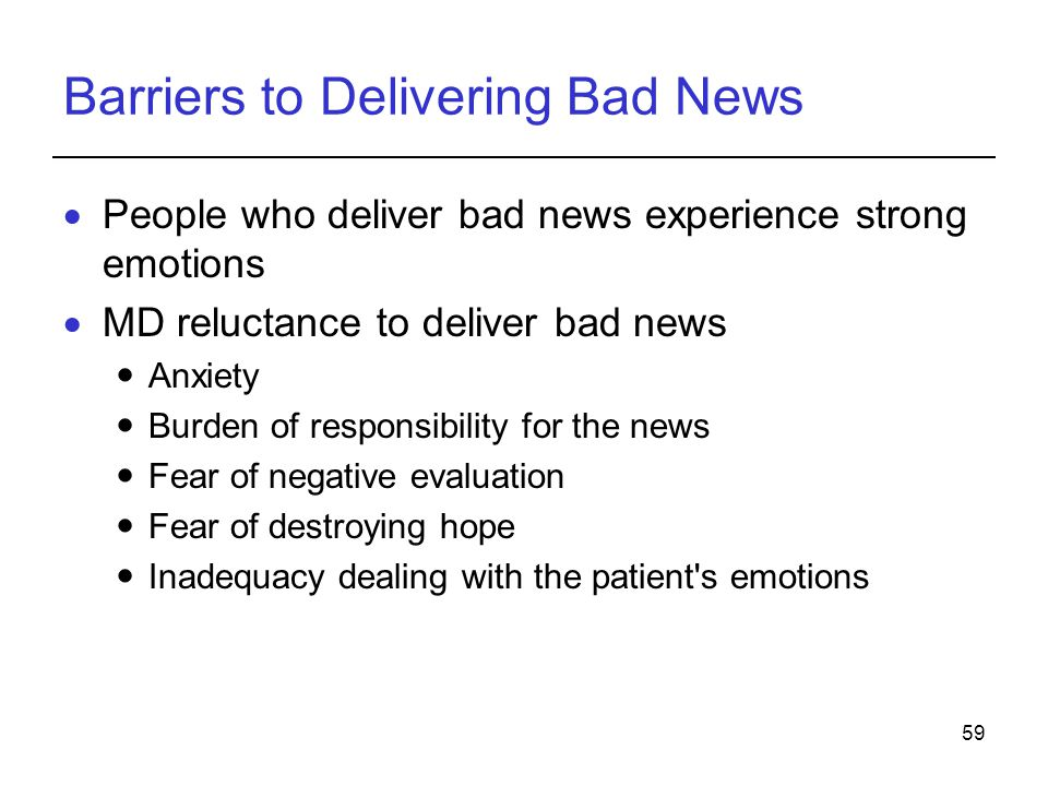 59 Barriers to Delivering Bad News People who deliver bad news experience strong emotions MD reluctance to deliver bad news Anxiety Burden of responsi