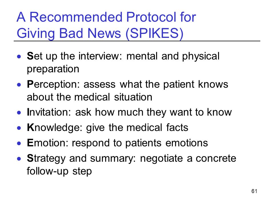 61 A Recommended Protocol for Giving Bad News (SPIKES) Set up the interview: mental and physical preparation Perception: assess what the patient knows about the medical situation Invitation: ask how much they want to know Knowledge: give the medical facts Emotion: respond to patients emotions Strategy and summary: negotiate a concrete follow-up step