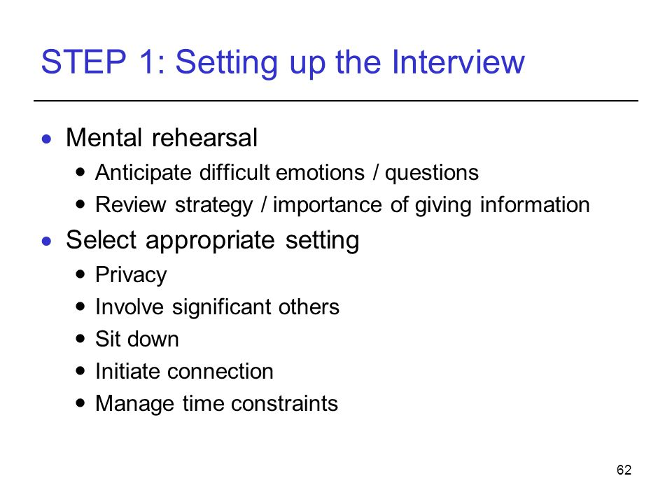 62 STEP 1: Setting up the Interview Mental rehearsal Anticipate difficult emotions / questions Review strategy / importance of giving information Sele