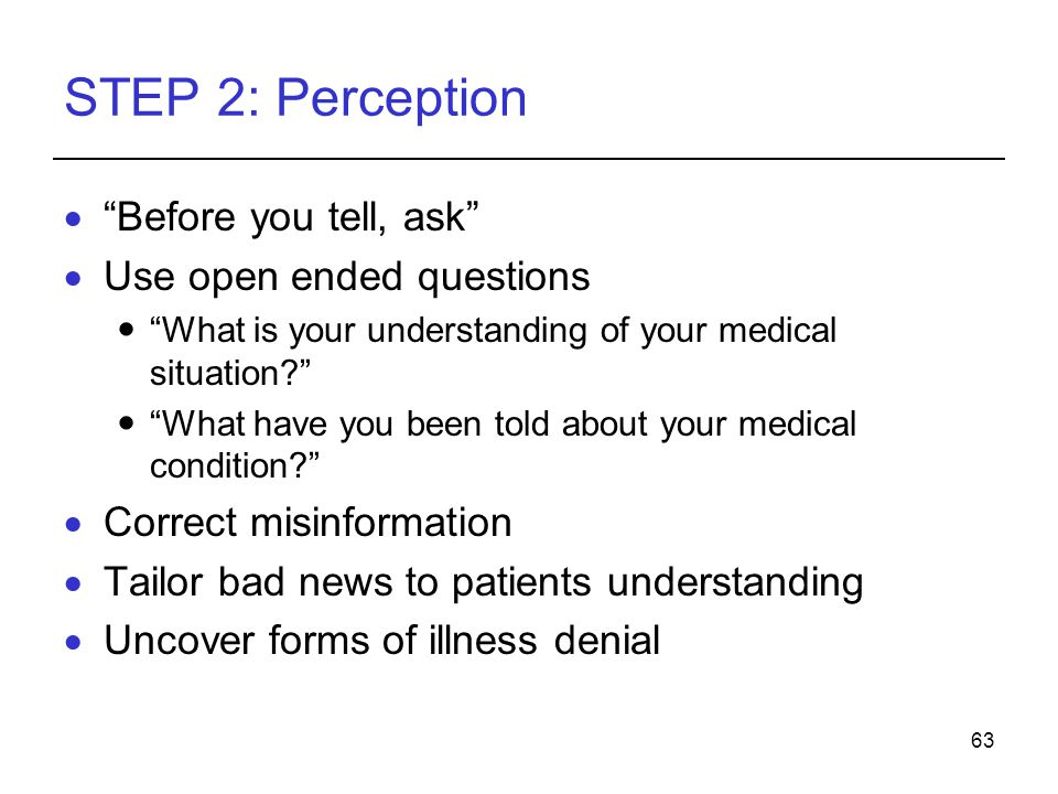 63 STEP 2: Perception Before you tell, ask Use open ended questions What is your understanding of your medical situation.