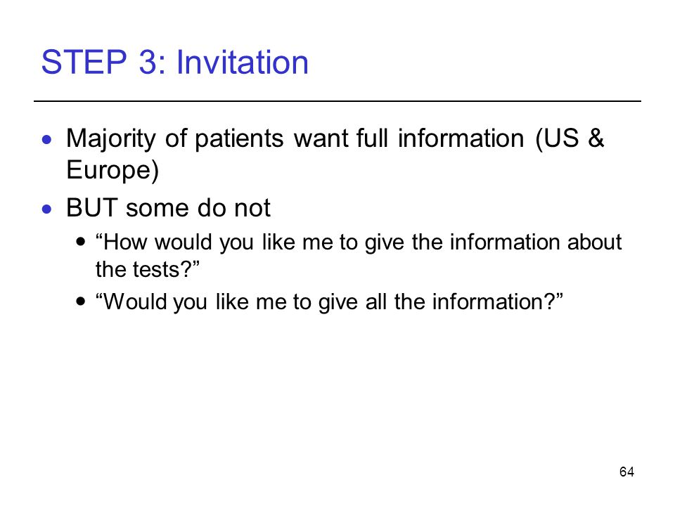 64 STEP 3: Invitation Majority of patients want full information (US & Europe) BUT some do not How would you like me to give the information about the tests.