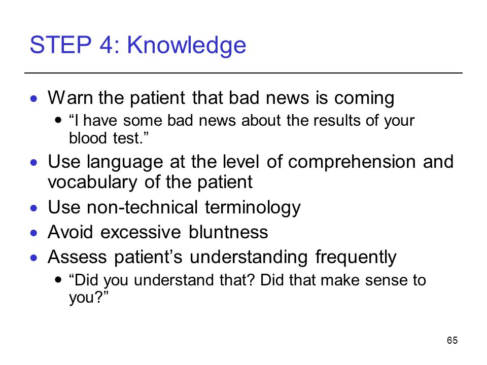 65 STEP 4: Knowledge Warn the patient that bad news is coming I have some bad news about the results of your blood test.