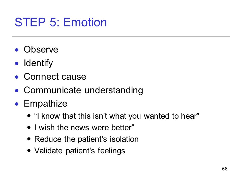 66 STEP 5: Emotion Observe Identify Connect cause Communicate understanding Empathize I know that this isn t what you wanted to hear I wish the news were better Reduce the patient s isolation Validate patient s feelings
