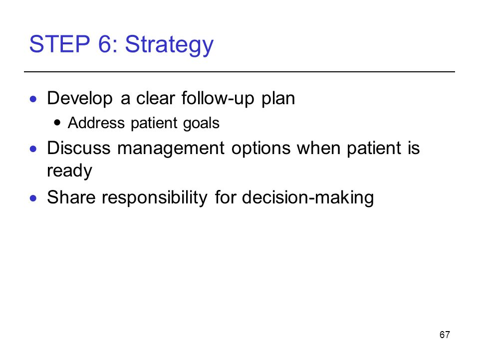 67 STEP 6: Strategy Develop a clear follow-up plan Address patient goals Discuss management options when patient is ready Share responsibility for dec