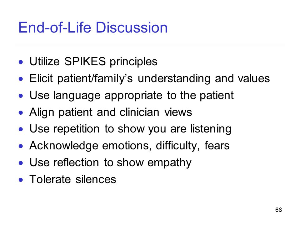 68 End-of-Life Discussion Utilize SPIKES principles Elicit patient/familys understanding and values Use language appropriate to the patient Align patient and clinician views Use repetition to show you are listening Acknowledge emotions, difficulty, fears Use reflection to show empathy Tolerate silences