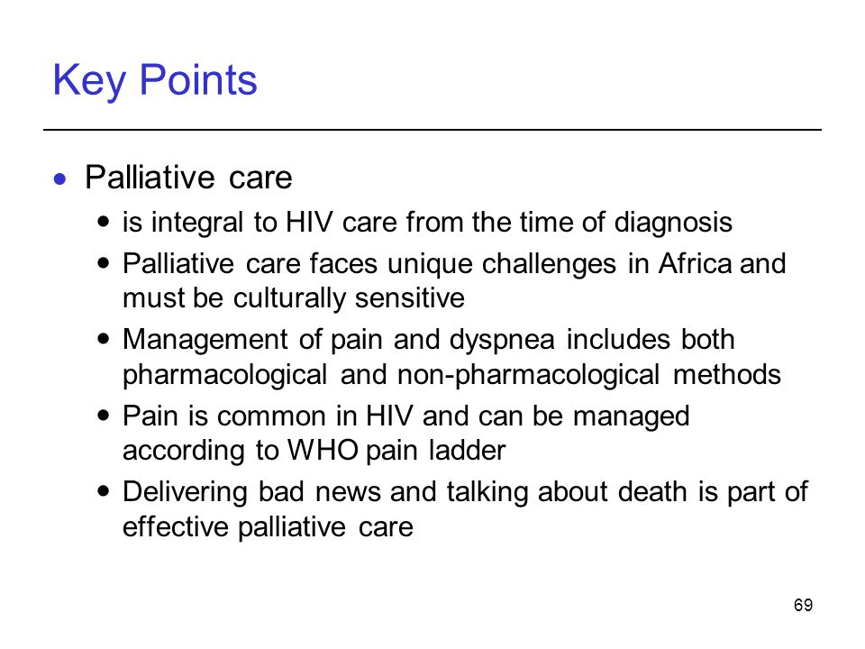 69 Key Points Palliative care is integral to HIV care from the time of diagnosis Palliative care faces unique challenges in Africa and must be culturally sensitive Management of pain and dyspnea includes both pharmacological and non-pharmacological methods Pain is common in HIV and can be managed according to WHO pain ladder Delivering bad news and talking about death is part of effective palliative care