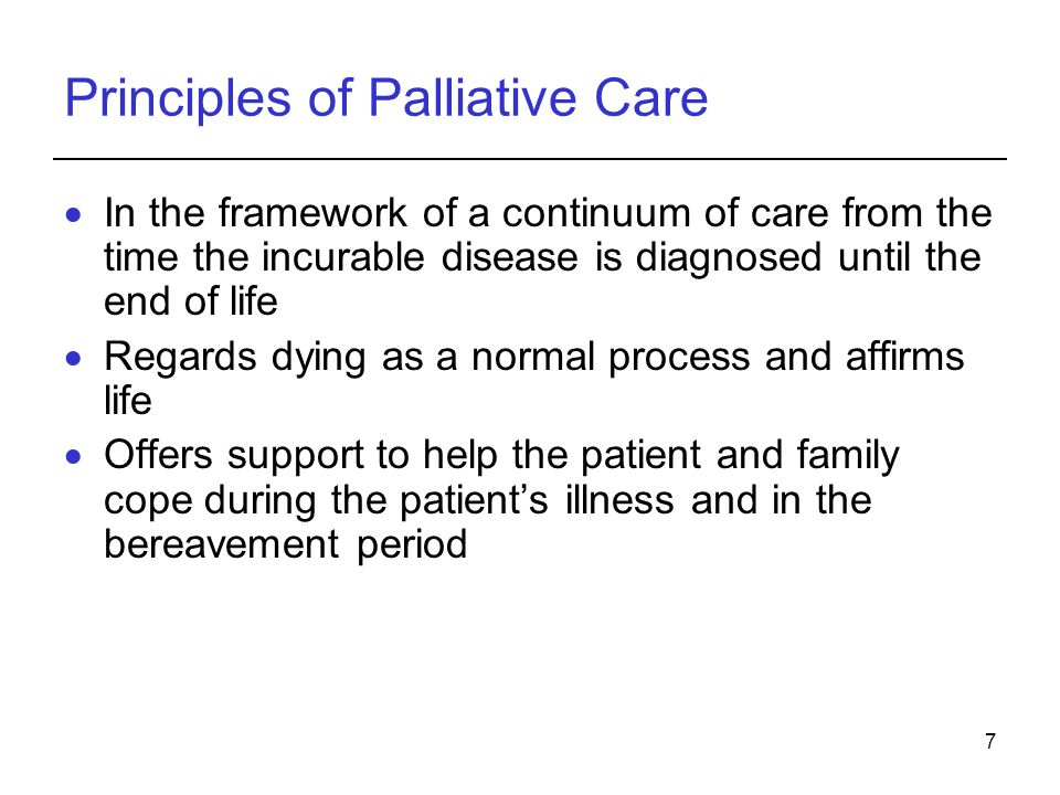 7 Principles of Palliative Care In the framework of a continuum of care from the time the incurable disease is diagnosed until the end of life Regards dying as a normal process and affirms life Offers support to help the patient and family cope during the patients illness and in the bereavement period