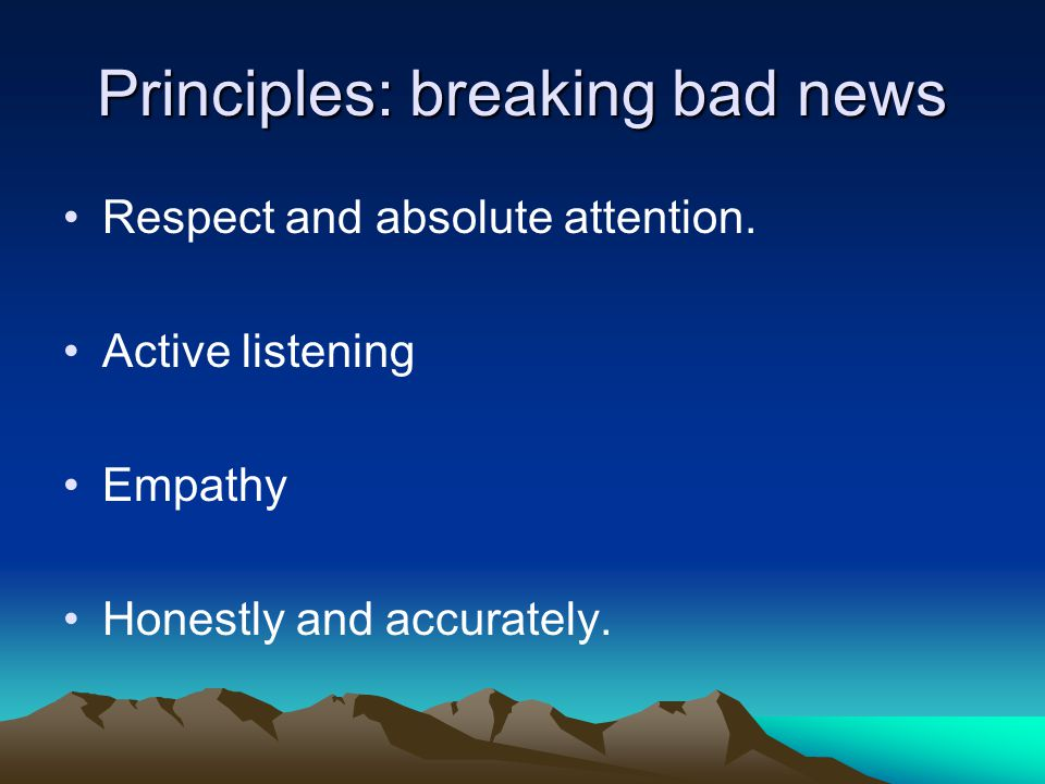Principles: breaking bad news Respect and absolute attention. Active listening Empathy Honestly and accurately.