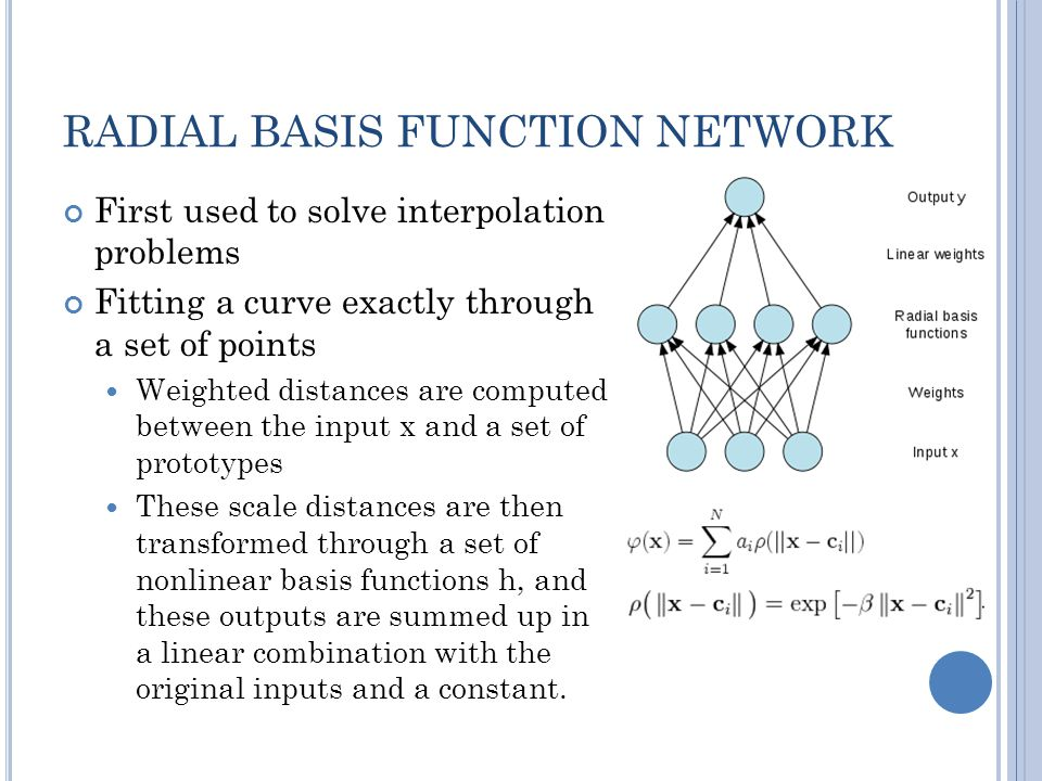 RADIAL BASIS FUNCTION NETWORK First used to solve interpolation problems Fitting a curve exactly through a set of points Weighted distances are computed between the input x and a set of prototypes These scale distances are then transformed through a set of nonlinear basis functions h, and these outputs are summed up in a linear combination with the original inputs and a constant.