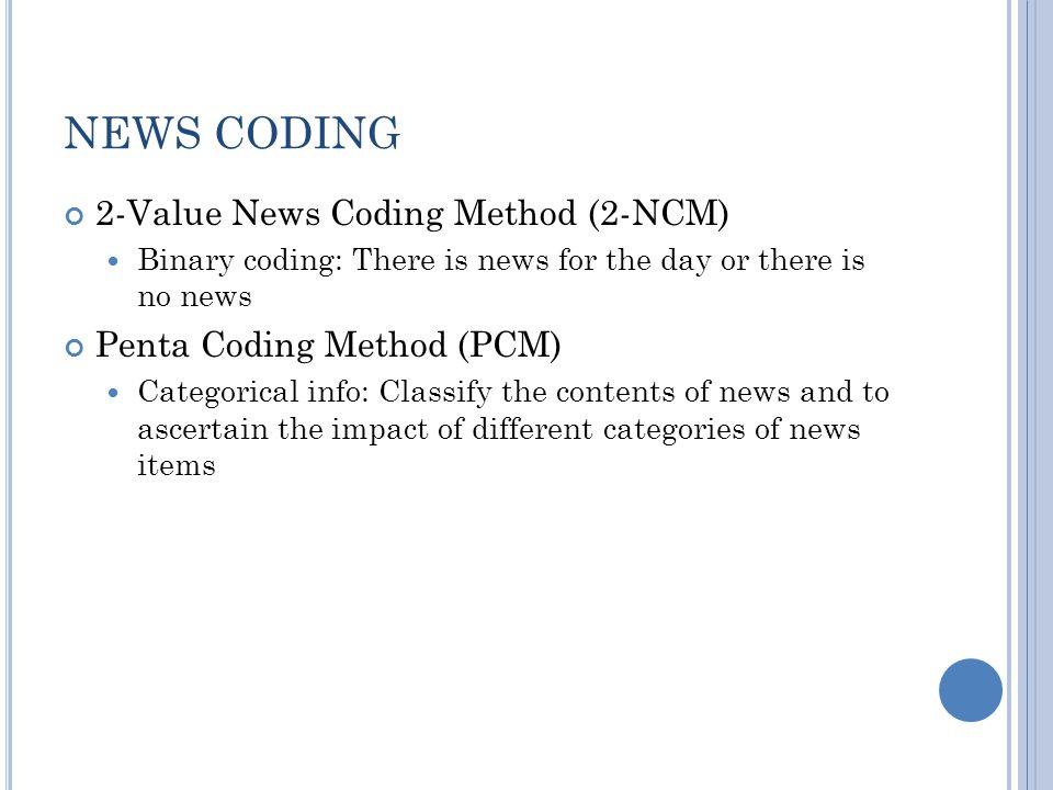NEWS CODING 2-Value News Coding Method (2-NCM) Binary coding: There is news for the day or there is no news Penta Coding Method (PCM) Categorical info: Classify the contents of news and to ascertain the impact of different categories of news items