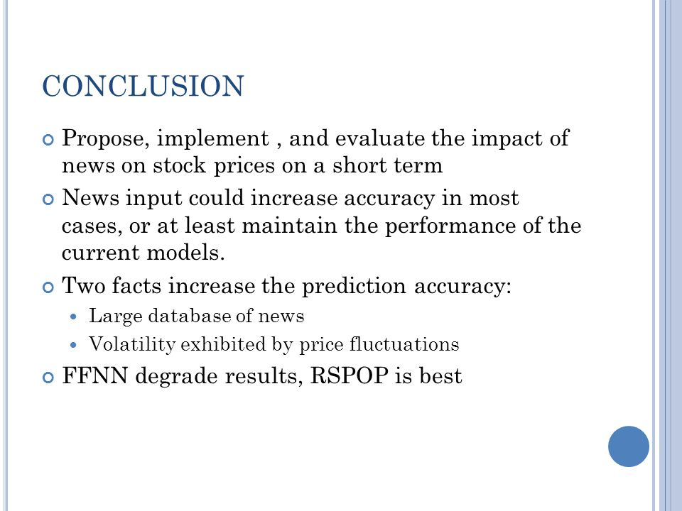 CONCLUSION Propose, implement, and evaluate the impact of news on stock prices on a short term News input could increase accuracy in most cases, or at least maintain the performance of the current models.