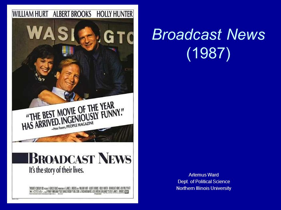 Broadcast News (1987) Artemus Ward Dept. of Political Science Northern Illinois University