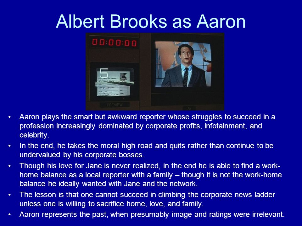 Albert Brooks as Aaron Aaron plays the smart but awkward reporter whose struggles to succeed in a profession increasingly dominated by corporate profits, infotainment, and celebrity.