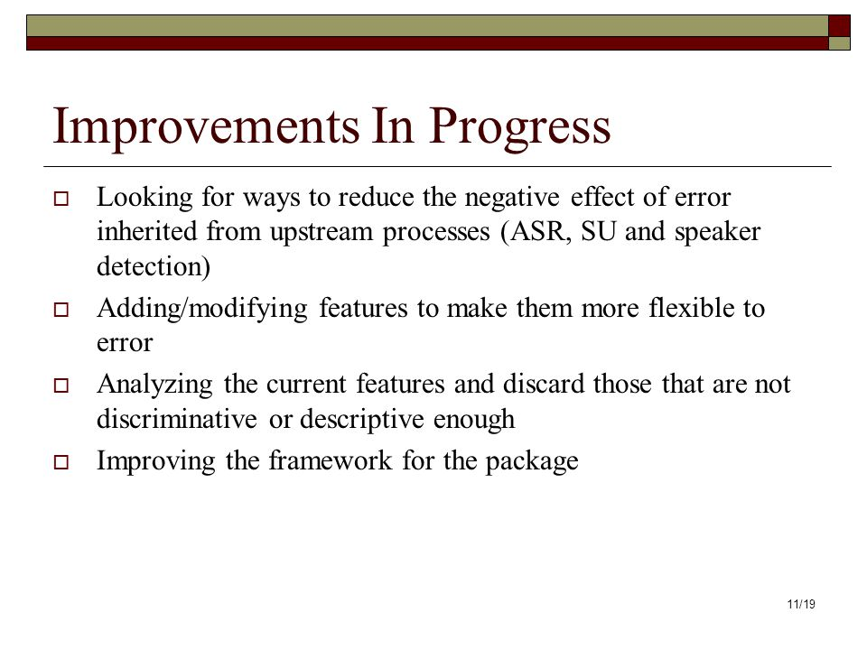 11/19 Improvements In Progress Looking for ways to reduce the negative effect of error inherited from upstream processes (ASR, SU and speaker detection) Adding/modifying features to make them more flexible to error Analyzing the current features and discard those that are not discriminative or descriptive enough Improving the framework for the package