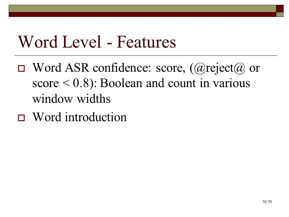 16/19 Word Level - Features Word ASR confidence: score, (@reject@ or score < 0.8): Boolean and count in various window widths Word introduction