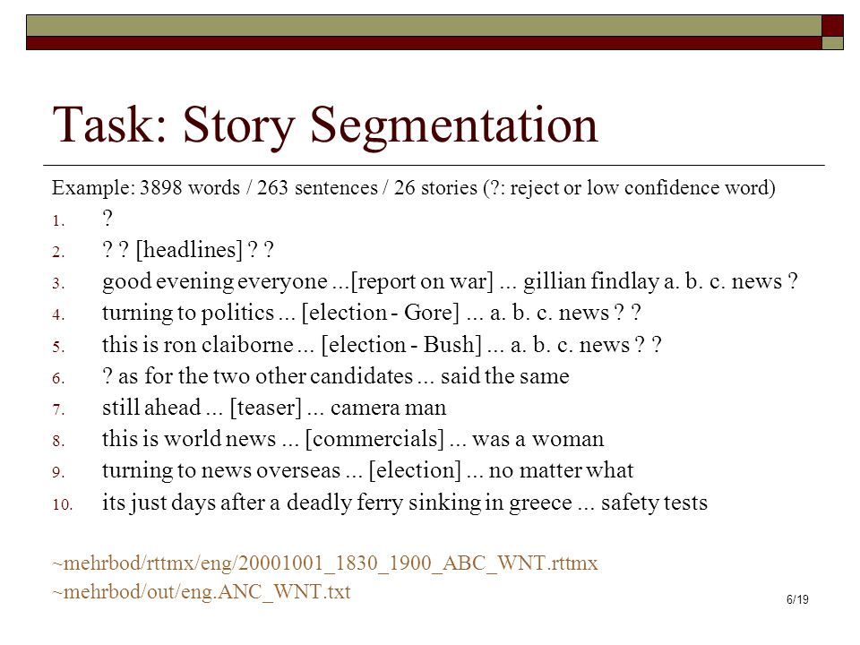 6/19 Task: Story Segmentation Example: 3898 words / 263 sentences / 26 stories ( : reject or low confidence word) 1.