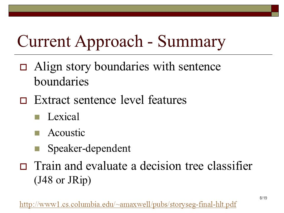 8/19 Current Approach - Summary Align story boundaries with sentence boundaries Extract sentence level features Lexical Acoustic Speaker-dependent Train and evaluate a decision tree classifier (J48 or JRip) http://www1.cs.columbia.edu/~amaxwell/pubs/storyseg-final-hlt.pdf