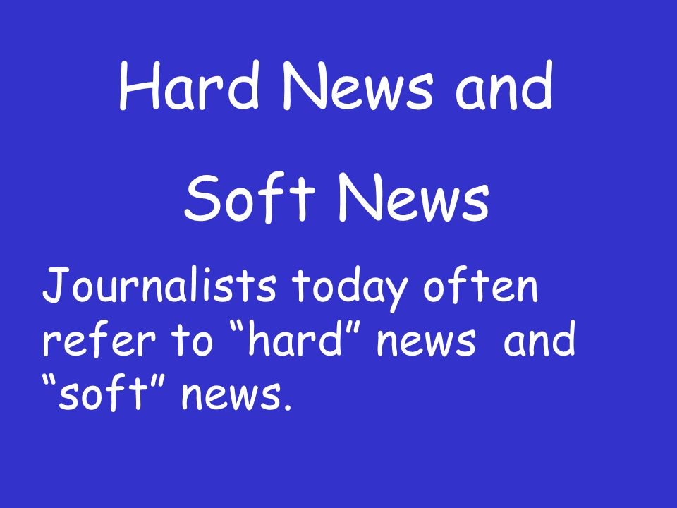 Hard News and Soft News Journalists today often refer to hard news and soft news.