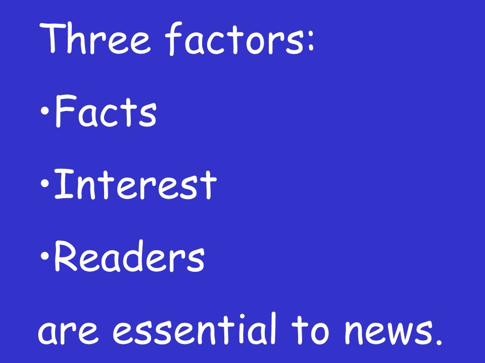 Three factors: Facts Interest Readers are essential to news.