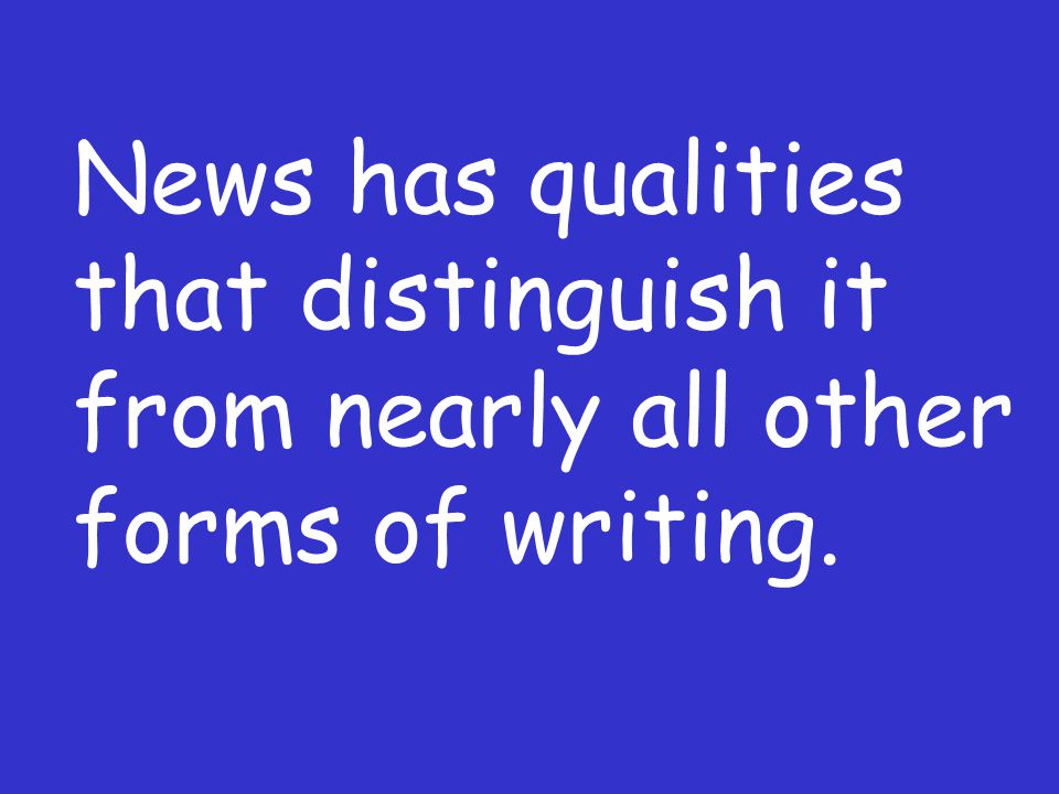 News has qualities that distinguish it from nearly all other forms of writing.