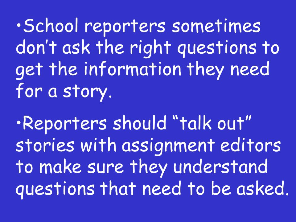 School reporters sometimes dont ask the right questions to get the information they need for a story.